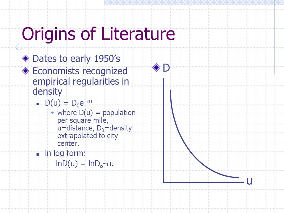 Origins of Literature Dates to early 1950's Economists recognized empirical regularities in density D(u) = D 0 e-  u  where D(u) = population per square mile, u=distance, D 0 =density extrapolated to city center.