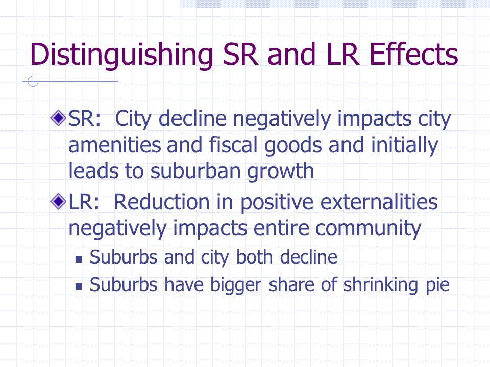 Distinguishing SR and LR Effects SR: City decline negatively impacts city amenities and fiscal goods and initially leads to suburban growth LR: Reduction in positive externalities negatively impacts entire community Suburbs and city both decline Suburbs have bigger share of shrinking pie