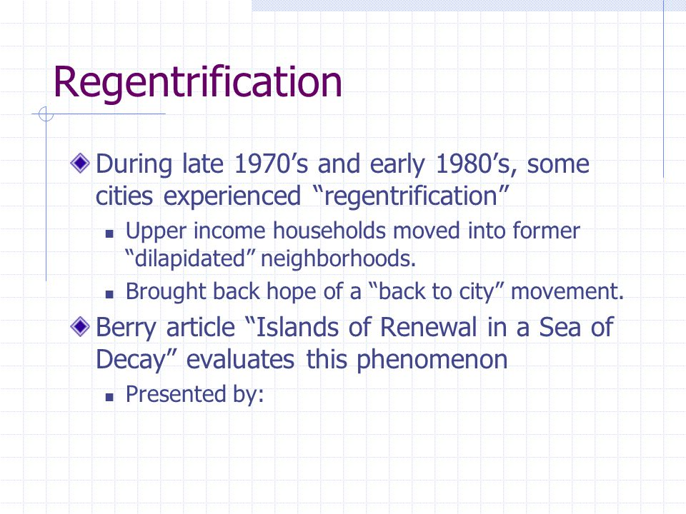 Regentrification During late 1970's and early 1980's, some cities experienced regentrification Upper income households moved into former dilapidated neighborhoods.