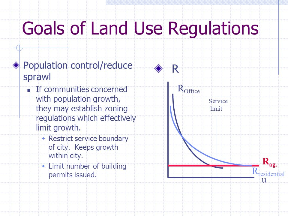 Goals of Land Use Regulations Population control/reduce sprawl If communities concerned with population growth, they may establish zoning regulations which effectively limit growth.