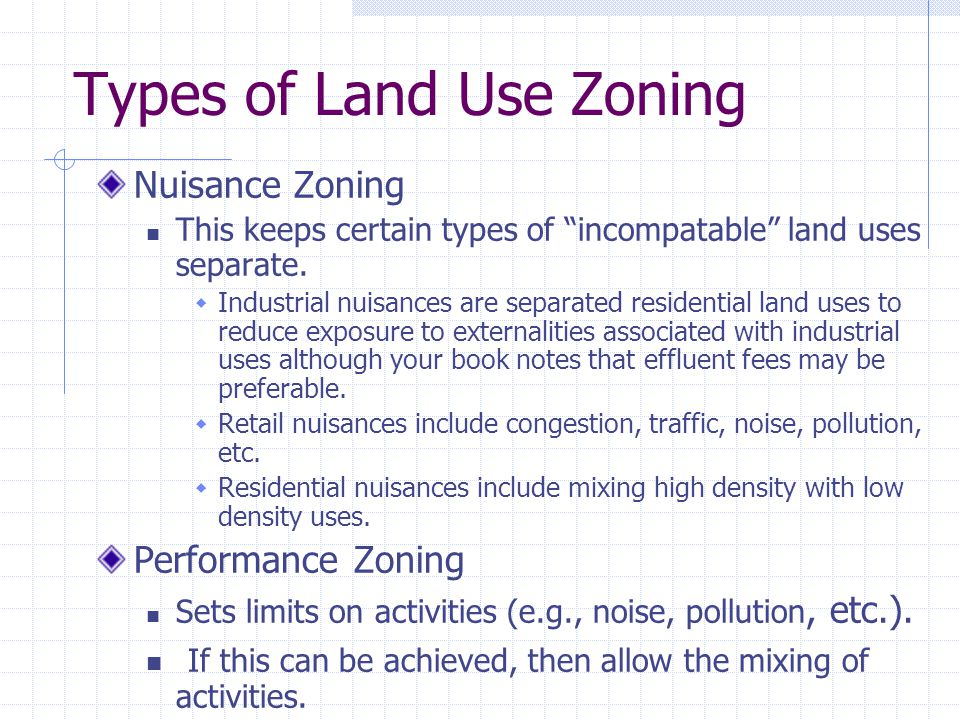 Types of Land Use Zoning Nuisance Zoning This keeps certain types of incompatable land uses separate.