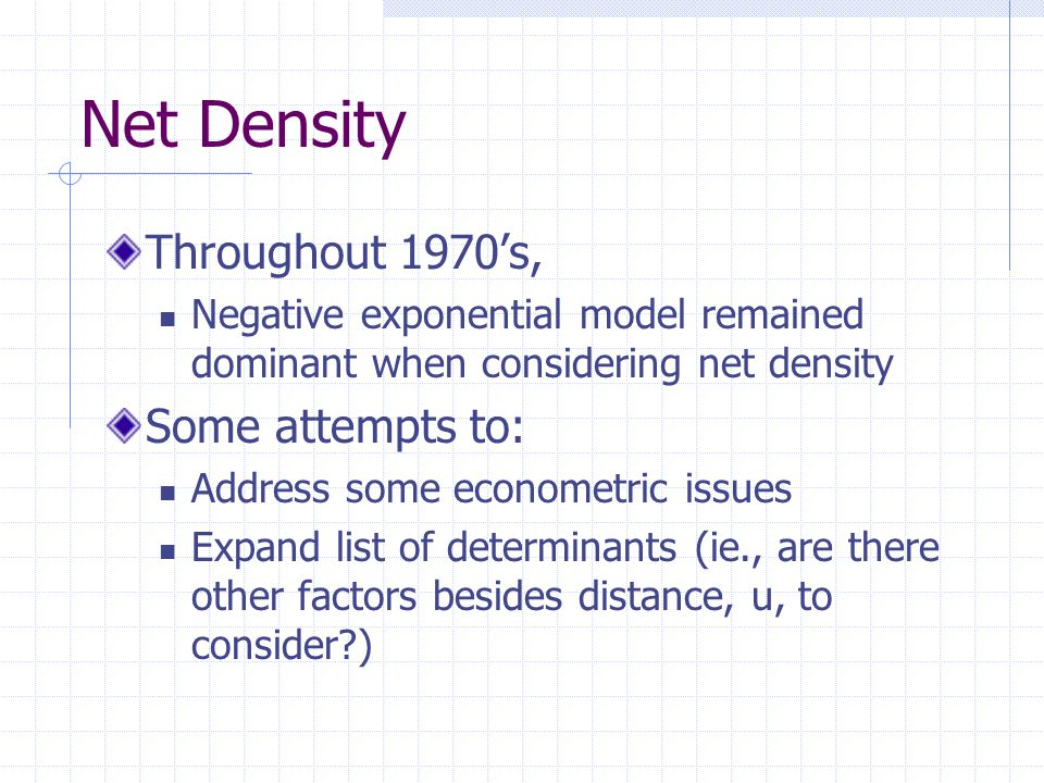 Net Density Throughout 1970's, Negative exponential model remained dominant when considering net density Some attempts to: Address some econometric issues Expand list of determinants (ie., are there other factors besides distance, u, to consider )