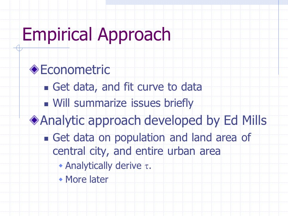 Empirical Approach Econometric Get data, and fit curve to data Will summarize issues briefly Analytic approach developed by Ed Mills Get data on population and land area of central city, and entire urban area  Analytically derive .
