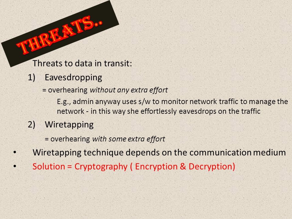  Threats to data in transit: 1)Eavesdropping = overhearing without any extra effort E.g., admin anyway uses s/w to monitor network traffic to manage the network - in this way she effortlessly eavesdrops on the traffic 2)Wiretapping = overhearing with some extra effort Wiretapping technique depends on the communication medium Solution = Cryptography ( Encryption & Decryption)