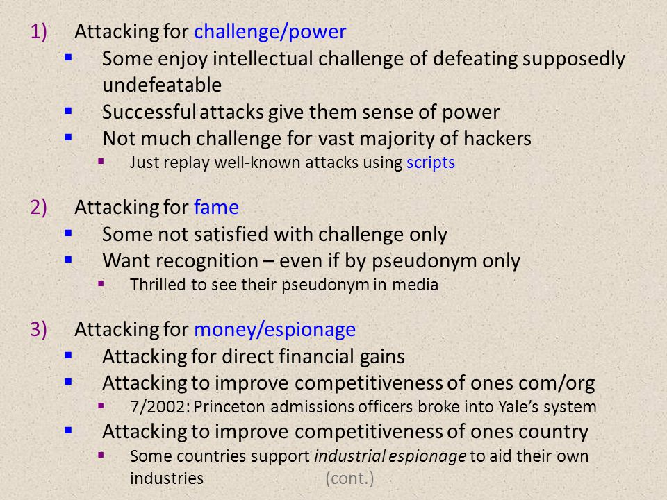 1)Attacking for challenge/power  Some enjoy intellectual challenge of defeating supposedly undefeatable  Successful attacks give them sense of power  Not much challenge for vast majority of hackers  Just replay well-known attacks using scripts 2)Attacking for fame  Some not satisfied with challenge only  Want recognition – even if by pseudonym only  Thrilled to see their pseudonym in media 3)Attacking for money/espionage  Attacking for direct financial gains  Attacking to improve competitiveness of ones com/org  7/2002: Princeton admissions officers broke into Yale's system  Attacking to improve competitiveness of ones country  Some countries support industrial espionage to aid their own industries (cont.)