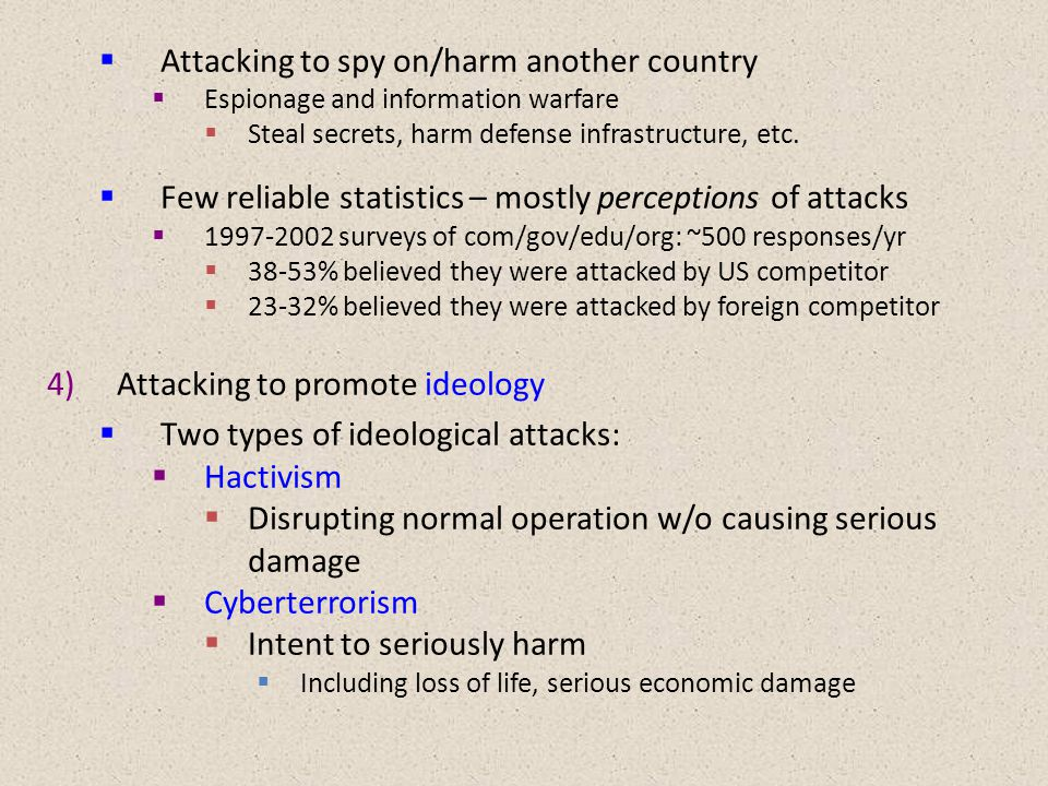  Attacking to spy on/harm another country  Espionage and information warfare  Steal secrets, harm defense infrastructure, etc.