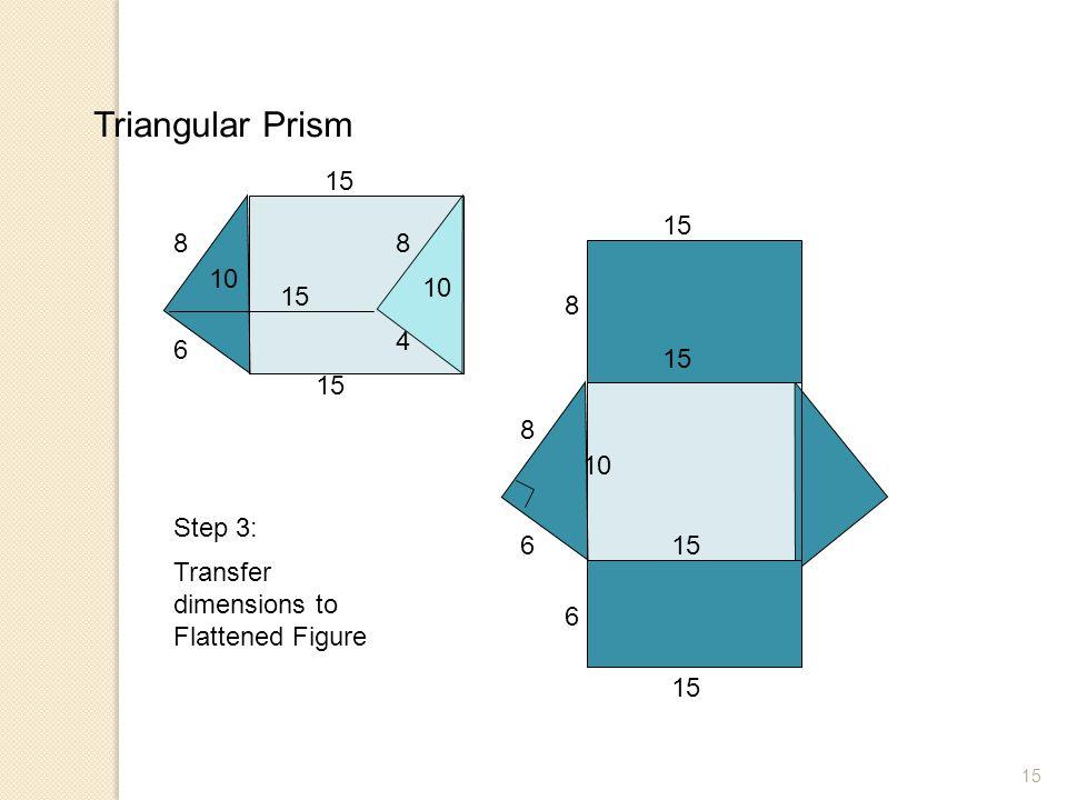15 Triangular Prism 8 6 10 8 4 15 8 6 10 Transfer dimensions to Flattened Figure Step 3: 6 8