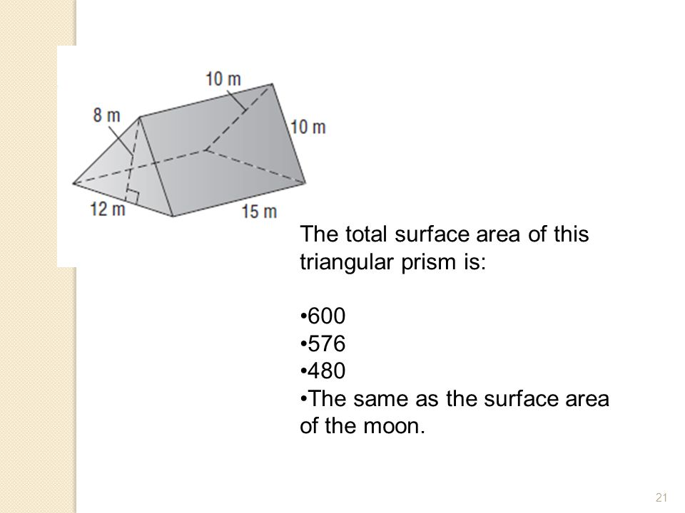21 The total surface area of this triangular prism is: 600 576 480 The same as the surface area of the moon.