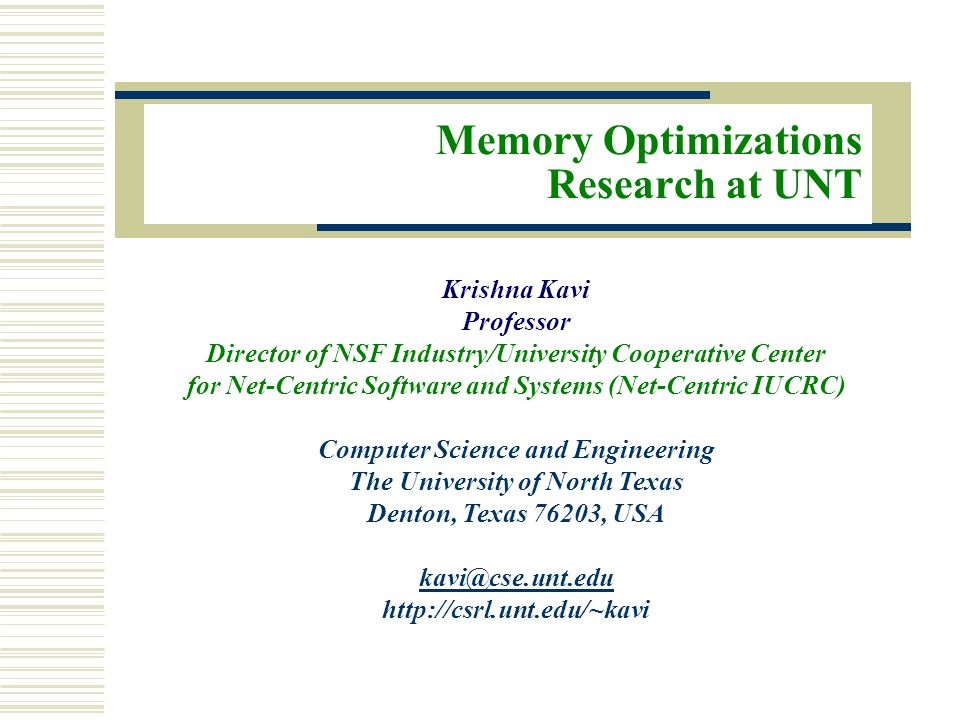Memory Optimizations Research at UNT Krishna Kavi Professor Director of NSF Industry/University Cooperative Center for Net-Centric Software and Systems (Net-Centric IUCRC) Computer Science and Engineering The University of North Texas Denton, Texas 76203, USA kavi@cse.unt.edu http://csrl.unt.edu/~kavi