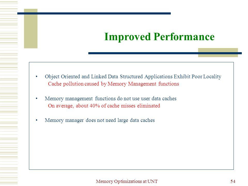 Memory Optimizations at UNT54 Improved Performance Object Oriented and Linked Data Structured Applications Exhibit Poor Locality Cache pollution caused by Memory Management functions Memory management functions do not use user data caches On average, about 40% of cache misses eliminated Memory manager does not need large data caches