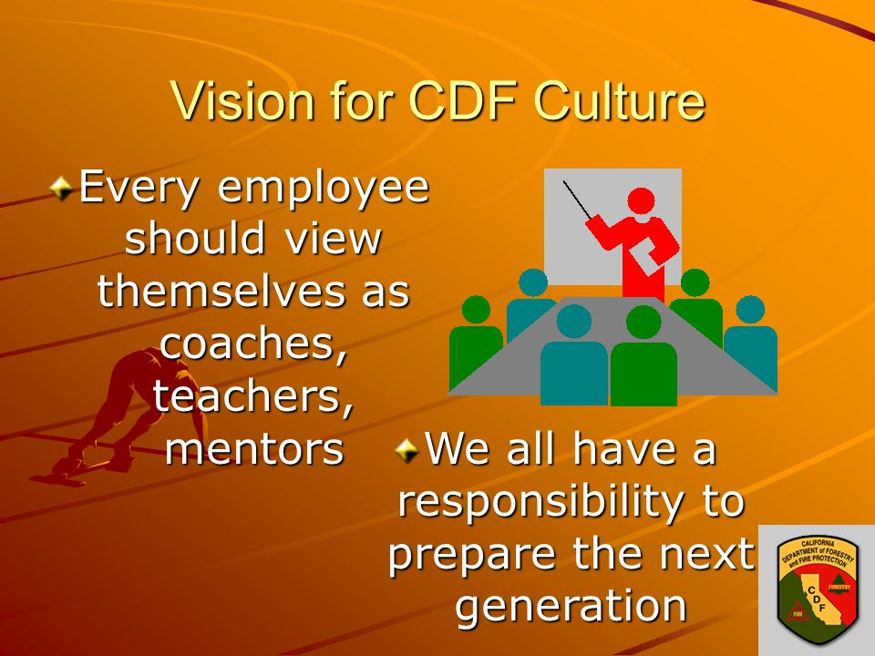 Vision for CDF Culture Every employee should view themselves as coaches, teachers, mentors We all have a responsibility to prepare the next generation