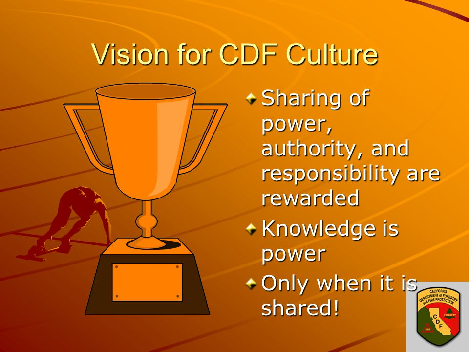 Vision for CDF Culture Sharing of power, authority, and responsibility are rewarded Knowledge is power Only when it is shared!
