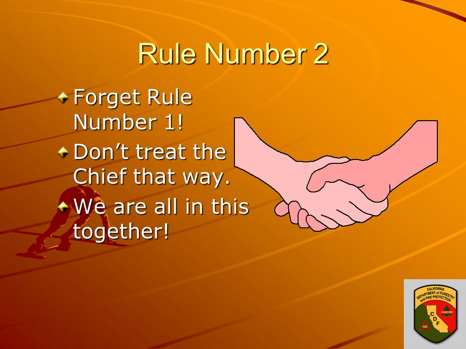 Rule Number 2 Forget Rule Number 1! Don't treat the Chief that way. We are all in this together!