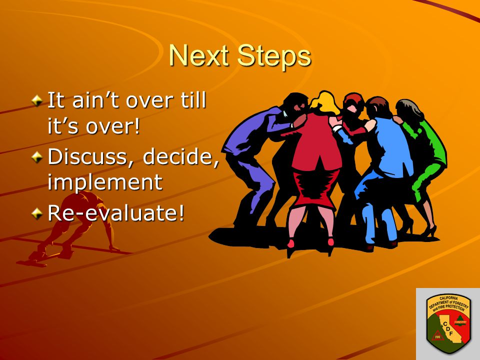 Next Steps It ain't over till it's over! Discuss, decide, implement Re-evaluate!