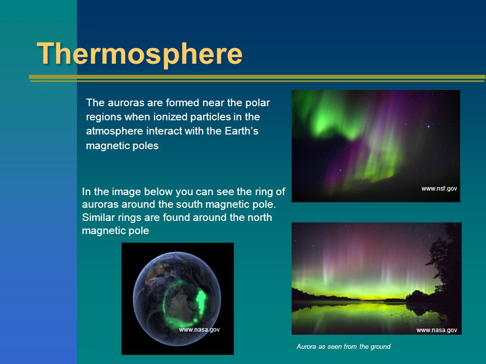 www.nasa.gov www.nsf.gov Thermosphere The auroras are formed near the polar regions when ionized particles in the atmosphere interact with the Earth's magnetic poles Aurora as seen from the ground In the image below you can see the ring of auroras around the south magnetic pole.