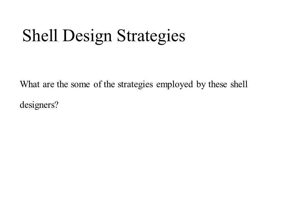 What are the some of the strategies employed by these shell designers? Shell Design Strategies