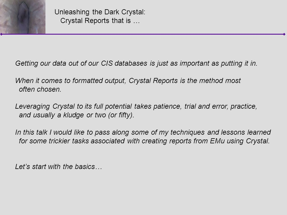 Unleashing the Dark Crystal: Crystal Reports that is … Getting our data out of our CIS databases is just as important as putting it in. When it comes