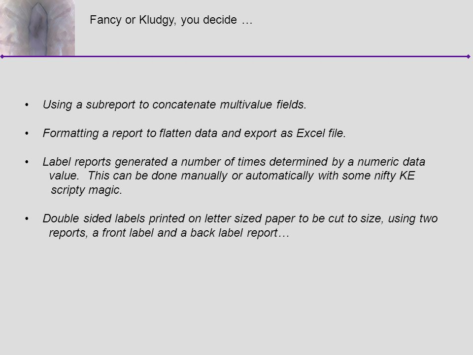 Fancy or Kludgy, you decide … Using a subreport to concatenate multivalue fields. Formatting a report to flatten data and export as Excel file. Label