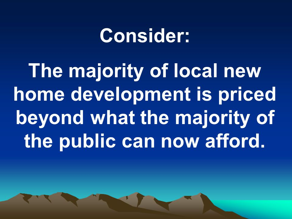 Consider: The majority of local new home development is priced beyond what the majority of the public can now afford.