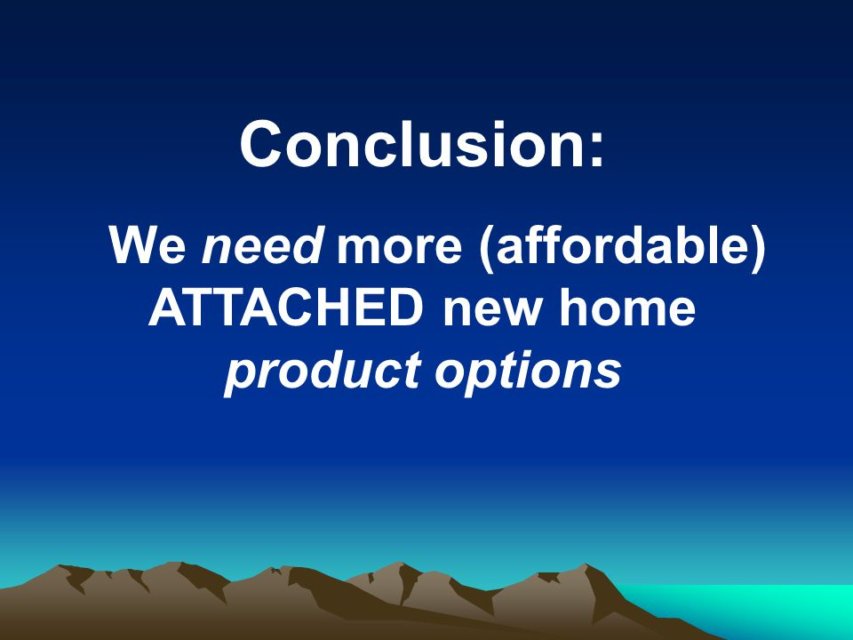 Conclusion: We need more (affordable) ATTACHED new home product options