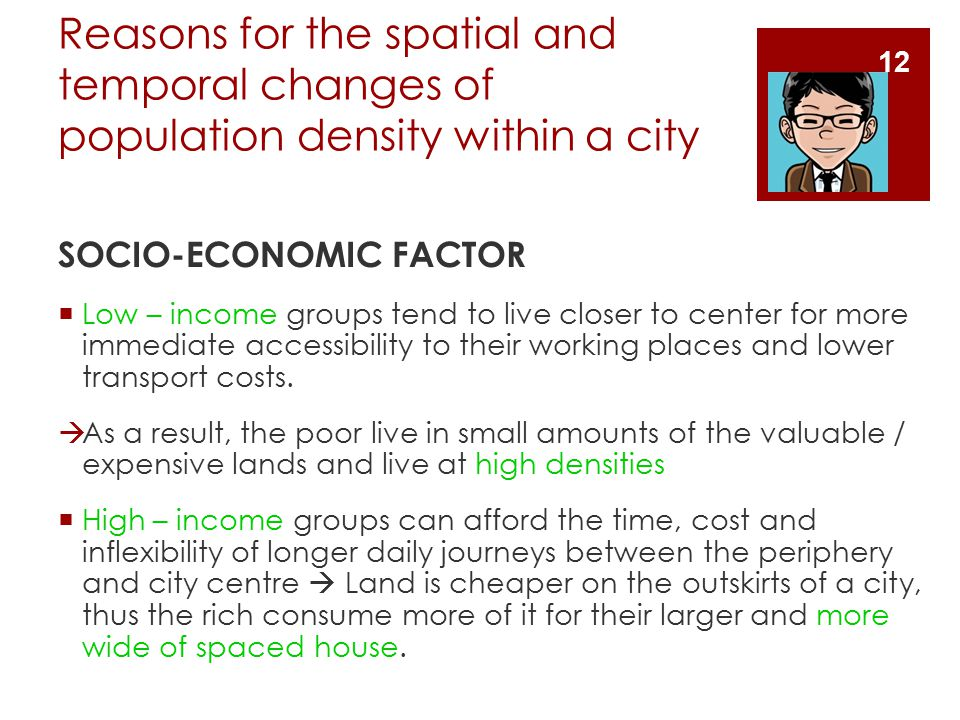Reasons for the spatial and temporal changes of population density within a city SOCIO-ECONOMIC FACTOR  Low – income groups tend to live closer to center for more immediate accessibility to their working places and lower transport costs.