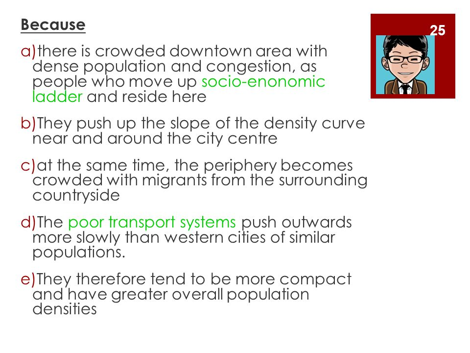Because a)there is crowded downtown area with dense population and congestion, as people who move up socio-enonomic ladder and reside here b)They push up the slope of the density curve near and around the city centre c)at the same time, the periphery becomes crowded with migrants from the surrounding countryside d)The poor transport systems push outwards more slowly than western cities of similar populations.