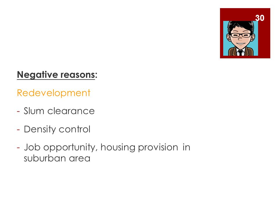 Negative reasons: Redevelopment -Slum clearance -Density control -Job opportunity, housing provision in suburban area 30