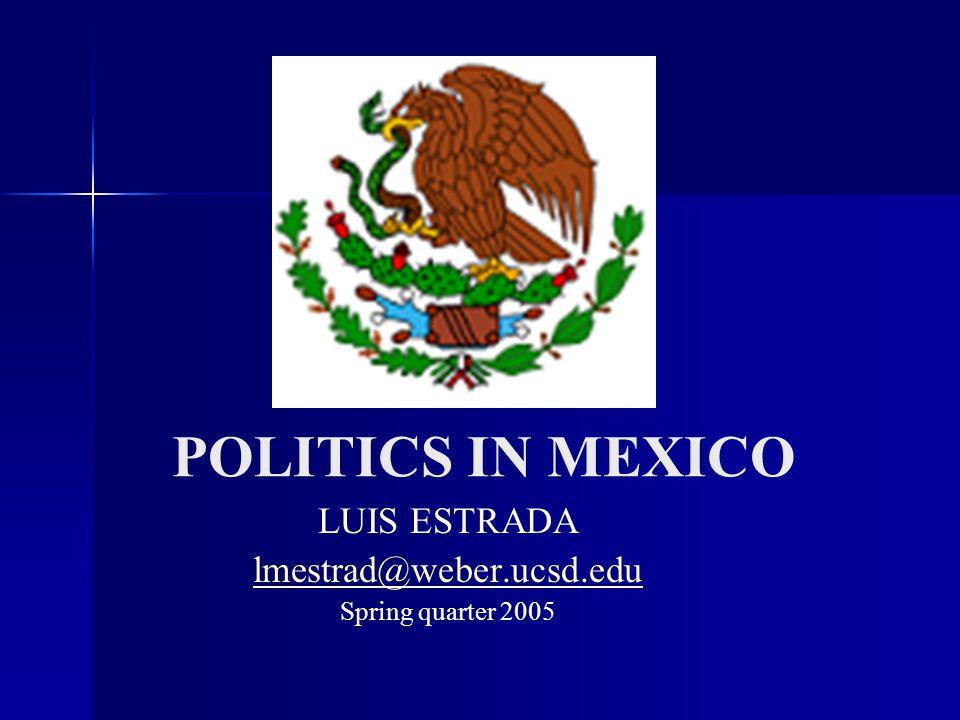 POLITICS IN MEXICO LUIS ESTRADA lmestrad@weber.ucsd.edu Spring quarter 2005