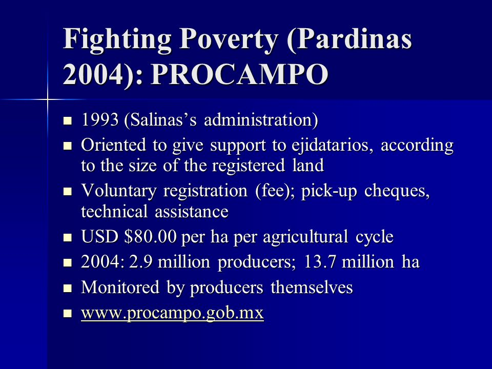 Fighting Poverty (Pardinas 2004): PROCAMPO 1993 (Salinas's administration) 1993 (Salinas's administration) Oriented to give support to ejidatarios, according to the size of the registered land Oriented to give support to ejidatarios, according to the size of the registered land Voluntary registration (fee); pick-up cheques, technical assistance Voluntary registration (fee); pick-up cheques, technical assistance USD $80.00 per ha per agricultural cycle USD $80.00 per ha per agricultural cycle 2004: 2.9 million producers; 13.7 million ha 2004: 2.9 million producers; 13.7 million ha Monitored by producers themselves Monitored by producers themselves www.procampo.gob.mx www.procampo.gob.mx www.procampo.gob.mx