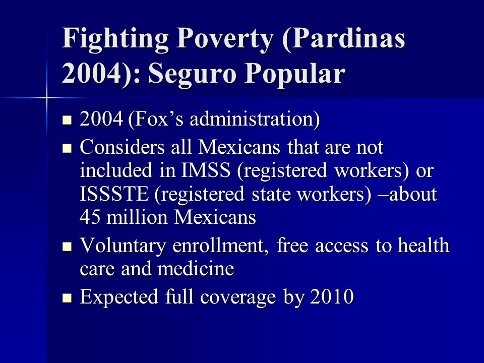 Fighting Poverty (Pardinas 2004): Seguro Popular 2004 (Fox's administration) 2004 (Fox's administration) Considers all Mexicans that are not included in IMSS (registered workers) or ISSSTE (registered state workers) –about 45 million Mexicans Considers all Mexicans that are not included in IMSS (registered workers) or ISSSTE (registered state workers) –about 45 million Mexicans Voluntary enrollment, free access to health care and medicine Voluntary enrollment, free access to health care and medicine Expected full coverage by 2010 Expected full coverage by 2010