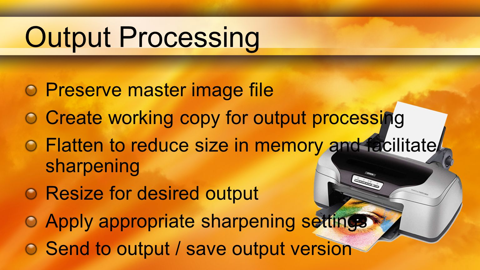 Output Processing Preserve master image file Create working copy for output processing Flatten to reduce size in memory and facilitate sharpening Resize for desired output Apply appropriate sharpening settings Send to output / save output version