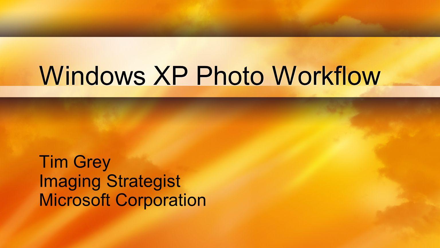 Windows XP Photo Workflow Tim Grey Imaging Strategist Microsoft Corporation