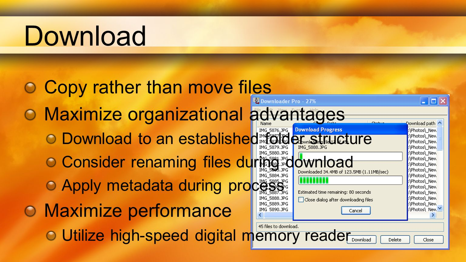 Download Copy rather than move files Maximize organizational advantages Download to an established folder structure Consider renaming files during download Apply metadata during process Maximize performance Utilize high-speed digital memory reader