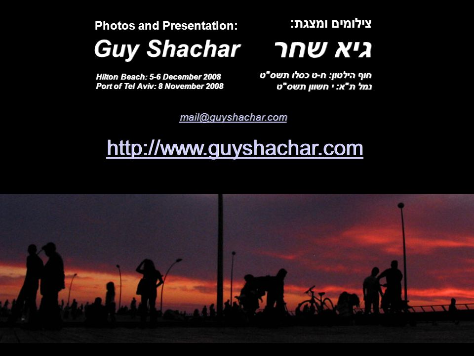 חוף הילטון: ח-ט כסלו תשס ט נמל ת א: י חשוון תשס ט Guy Shachar גיא שחר http://www.guyshachar.com mail@guyshachar.com צילומים ומצגת: Photos and Presentation: Hilton Beach: 5-6 December 2008 Port of Tel Aviv: 8 November 2008
