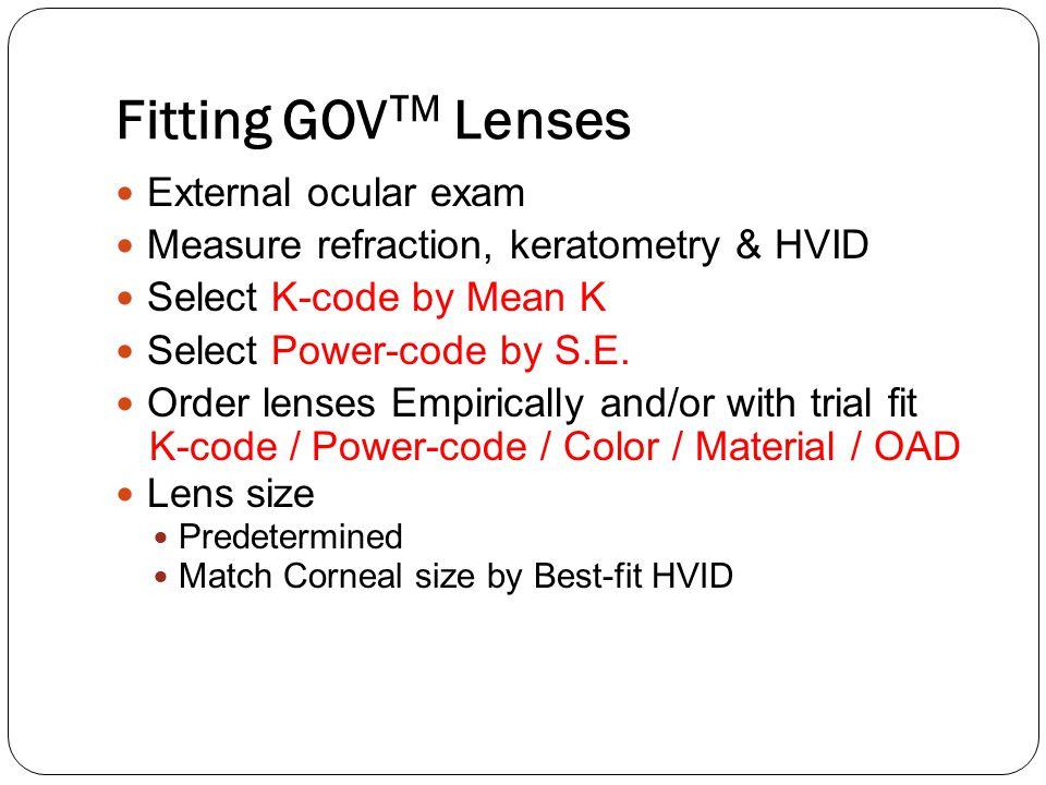 Fitting GOV TM Lenses External ocular exam Measure refraction, keratometry & HVID Select K-code by Mean K Select Power-code by S.E. Order lenses Empir