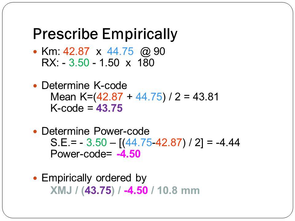 Prescribe Empirically Km: 42.87 x 44.75 @ 90 RX: - 3.50 - 1.50 x 180 Determine K-code Mean K=(42.87 + 44.75) / 2 = 43.81 K-code = 43.75 Determine Powe
