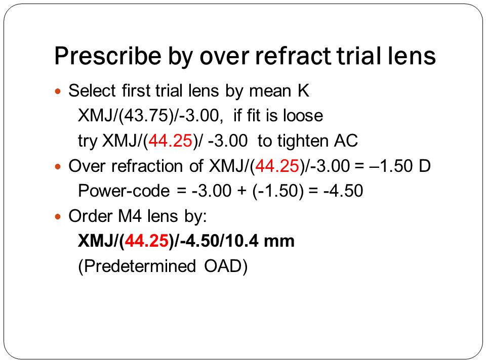 Prescribe by over refract trial lens Select first trial lens by mean K XMJ/(43.75)/-3.00, if fit is loose try XMJ/(44.25)/ -3.00 to tighten AC Over re