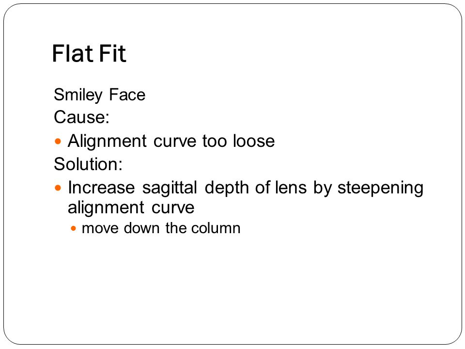 Flat Fit Smiley Face Cause: Alignment curve too loose Solution: Increase sagittal depth of lens by steepening alignment curve move down the column