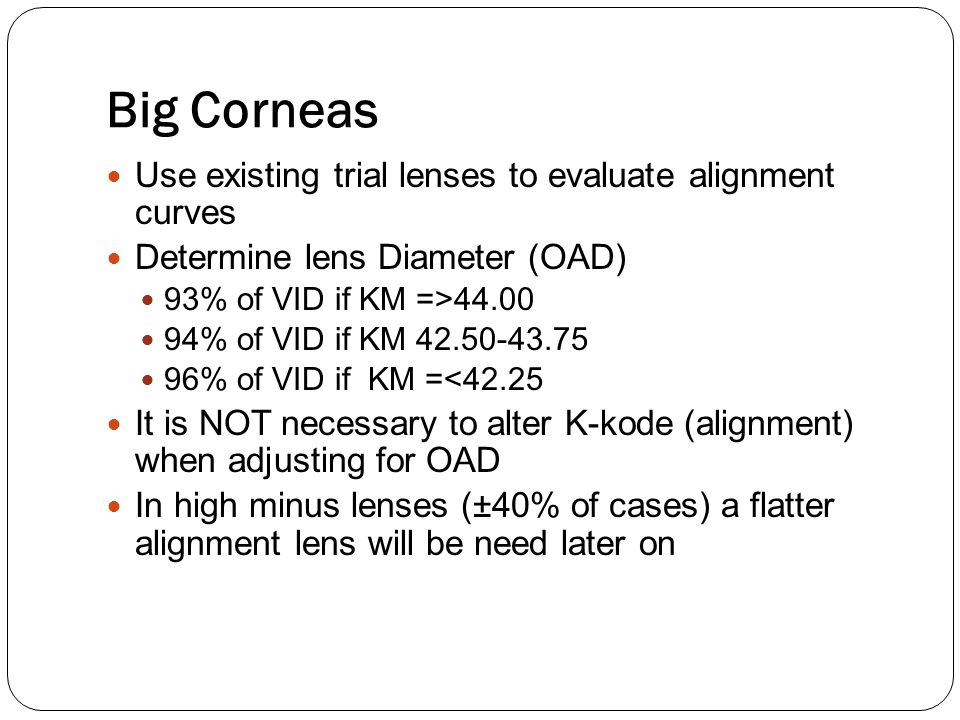 Big Corneas Use existing trial lenses to evaluate alignment curves Determine lens Diameter (OAD) 93% of VID if KM =>44.00 94% of VID if KM 42.50-43.75