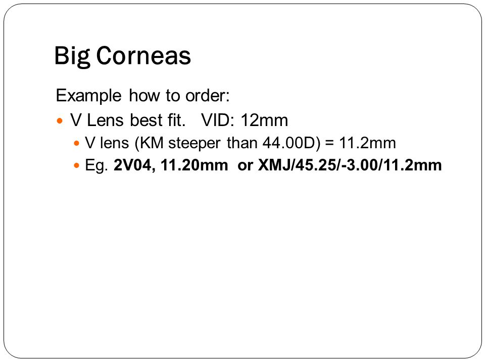 Big Corneas Example how to order: V Lens best fit. VID: 12mm V lens (KM steeper than 44.00D) = 11.2mm Eg. 2V04, 11.20mm or XMJ/45.25/-3.00/11.2mm