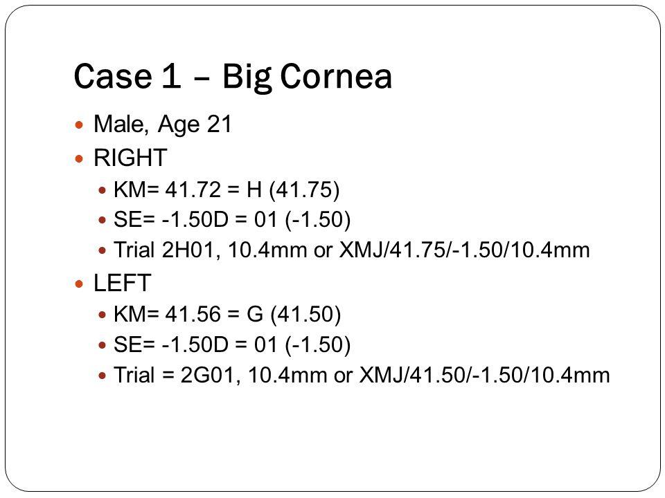 Male, Age 21 RIGHT KM= 41.72 = H (41.75) SE= -1.50D = 01 (-1.50) Trial 2H01, 10.4mm or XMJ/41.75/-1.50/10.4mm LEFT KM= 41.56 = G (41.50) SE= -1.50D =