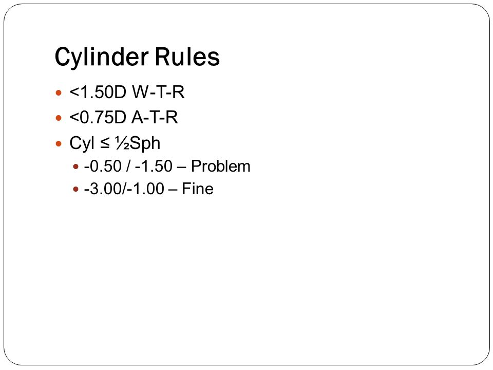 Cylinder Rules <1.50D W-T-R <0.75D A-T-R Cyl ≤ ½Sph -0.50 / -1.50 – Problem -3.00/-1.00 – Fine