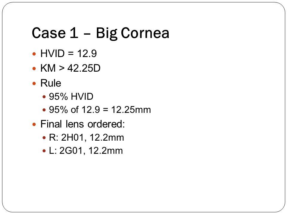Case 1 – Big Cornea HVID = 12.9 KM > 42.25D Rule 95% HVID 95% of 12.9 = 12.25mm Final lens ordered: R: 2H01, 12.2mm L: 2G01, 12.2mm