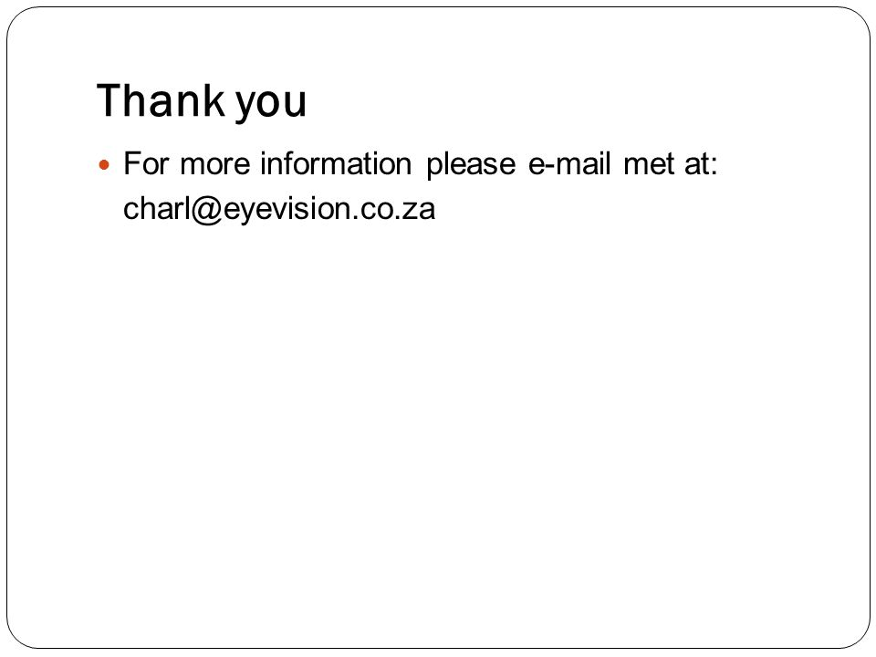 Thank you For more information please e-mail met at: charl@eyevision.co.za