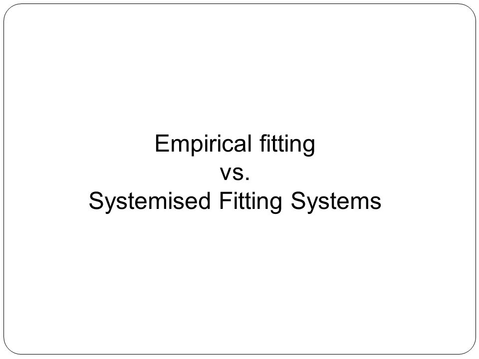 Empirical Fitting Systems Corneal information is given to lab Lab designs lens Lens works Or it doesn't!