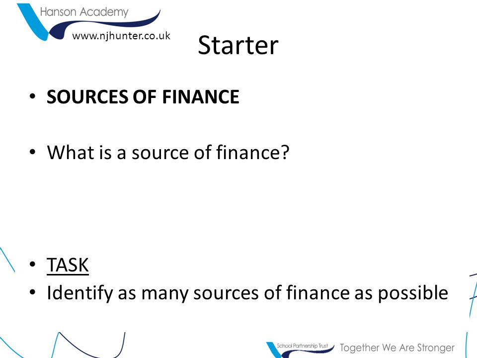 www.njhunter.co.uk Starter SOURCES OF FINANCE What is a source of finance.