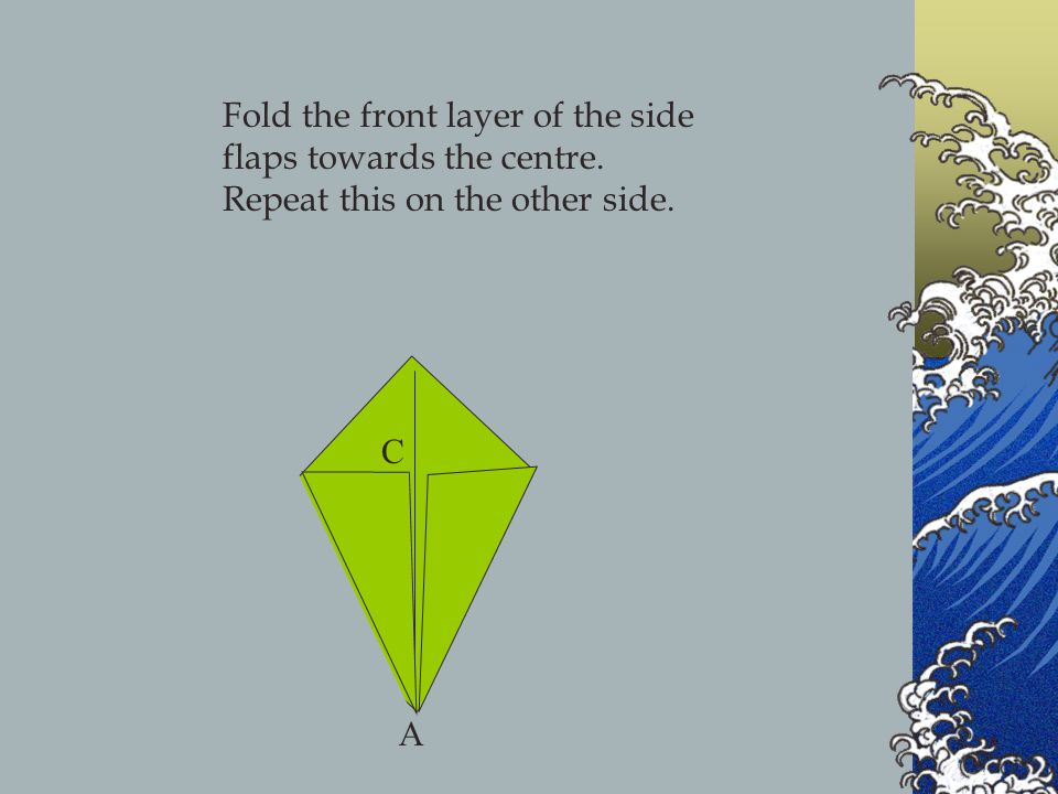 Fold the front layer of the side flaps towards the centre. Repeat this on the other side. A C