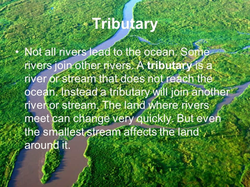 Tributary Not all rivers lead to the ocean. Some rivers join other rivers. A tributary is a river or stream that does not reach the ocean. Instead a t