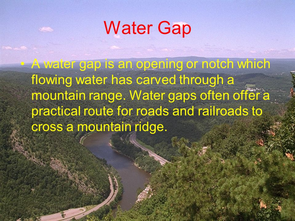 Water Gap A water gap is an opening or notch which flowing water has carved through a mountain range. Water gaps often offer a practical route for roa