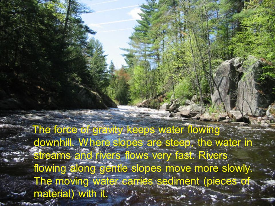 The force of gravity keeps water flowing downhill. Where slopes are steep, the water in streams and rivers flows very fast. Rivers flowing along gentl